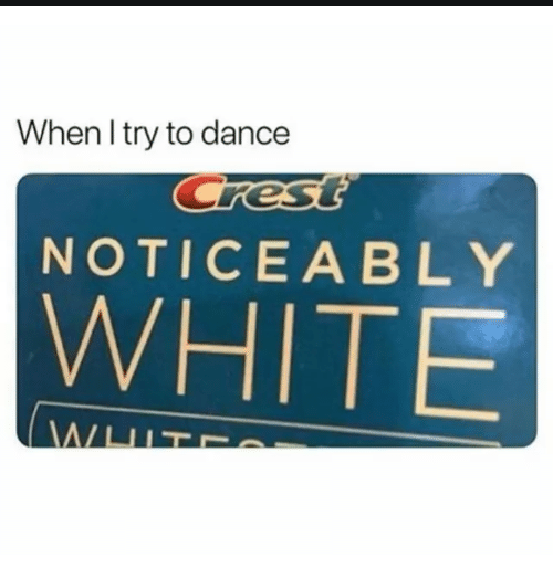 Noticeably: When l try to dance  NOTICEABLY  WHITE