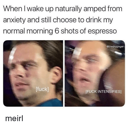 Anxiety, Fuck, and MeIRL: When l wake up naturally amped from  anxiety and still choose to drink my  normal morning 6 shots of espresso  @thedryginger  [fuck]  [FUCK INTENSIFIES] meirl