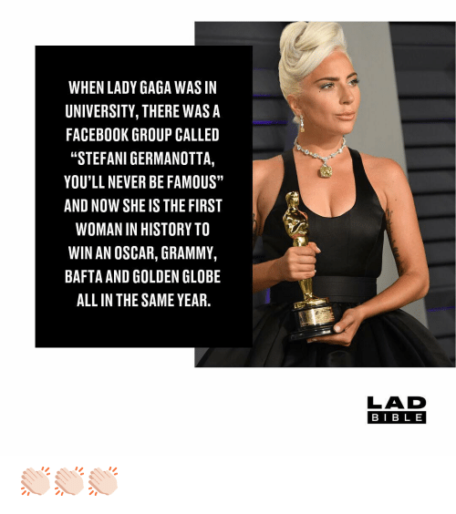 """Facebook, Lady Gaga, and Memes: WHEN LADY GAGA WAS IN  UNIVERSITY, THERE WASA  FACEBOOK GROUP CALLED  """"STEFANI GERMANOTTA,  YOU'LL NEVER BE FAMOUS""""  AND NOW SHE IS THE FIRST  WOMAN IN HISTORY TO  WIN AN OSCAR, GRAMMY,  BAFTA AND GOLDEN GLOBE  ALL IN THE SAME YEAR.  LAD  BIB L E 👏🏻👏🏻👏🏻"""
