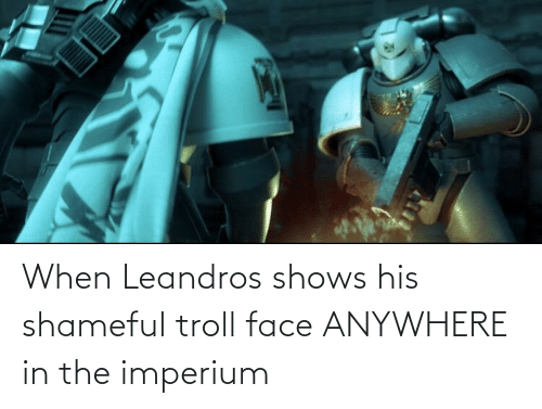 Troll, Face, and Troll Face: When Leandros shows his shameful troll face ANYWHERE in the imperium