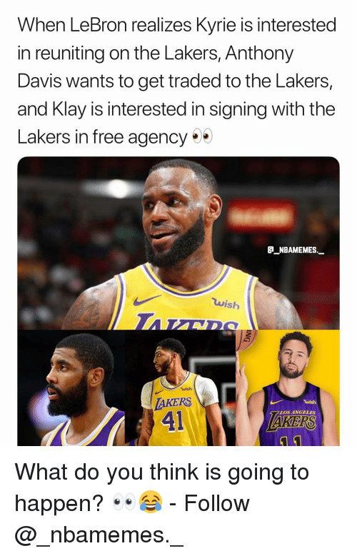 davis: When LeBron realizes Kyrie is interested  in reuniting on the Lakers, Anthony  Davis wants to get traded to the Lakers,  and Klay is interested in signing with the  Lakers in free agency  P_NBAMEMES.  wish  wish  AKERS  41  LOS ANGELES  KERS What do you think is going to happen? 👀😂 - Follow @_nbamemes._