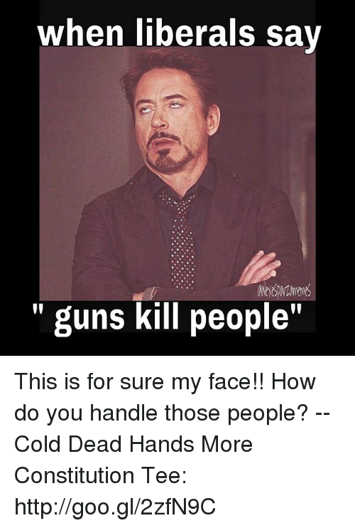 "Guns, Memes, and Constitution: when liberals sav  "" guns kill people"" This is for sure my face!! How do you handle those people?  -- Cold Dead Hands More Constitution Tee: http://goo.gl/2zfN9C"