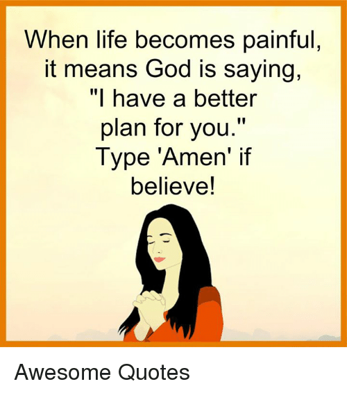 "Awesomness: When life becomes painful  it means God is saying,  ""I have a better  plan for you.""  Type ""Amen' if  believe! Awesome Quotes"