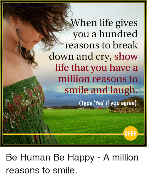 Life, Break, and Happy: When life gives  you a hundred  reasons to break  down and cry, show  life that you have a  million reasons to  smile and laugh  (Type 'Yes' if you agree)  BHBH Be Human Be Happy - A million reasons to smile.