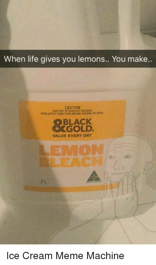 Dank, Ice Cream, and 🤖: When life gives you lemons.. You make..  CAUTION  BLACK  GOLD.  VALUE EVERY DAY  LEMON Ice Cream Meme Machine