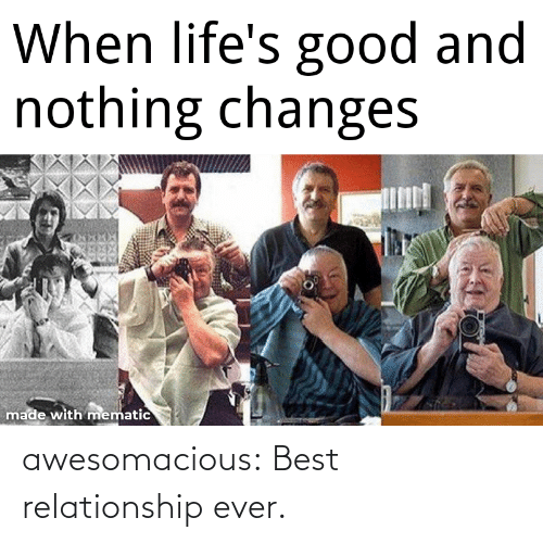 changes: When life's good and  nothing changes  made with mematic awesomacious:  Best relationship ever.