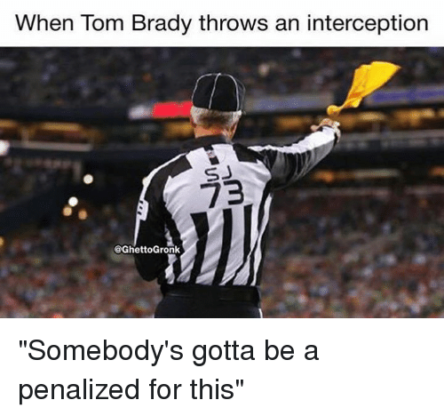 """Nfl, Brady, and For: When lom Brady throws an interception  SJ  73  @GhettoGronk """"Somebody's gotta be a penalized for this"""""""