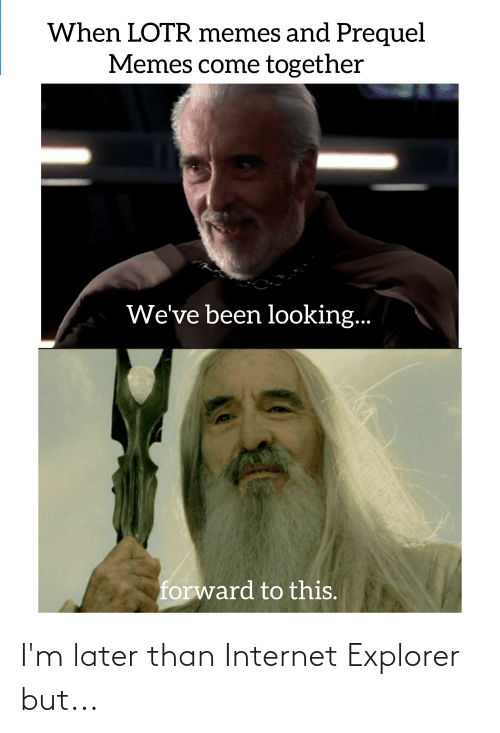 Lotr Memes: When LOTR memes and Prequel  Memes come together  We've been looking..  forward to this. I'm later than Internet Explorer but...