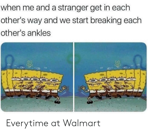 Walmart, Breaking, and Stranger: when me and a stranger get in each  other's way and we start breaking each  other's ankles Everytime at Walmart