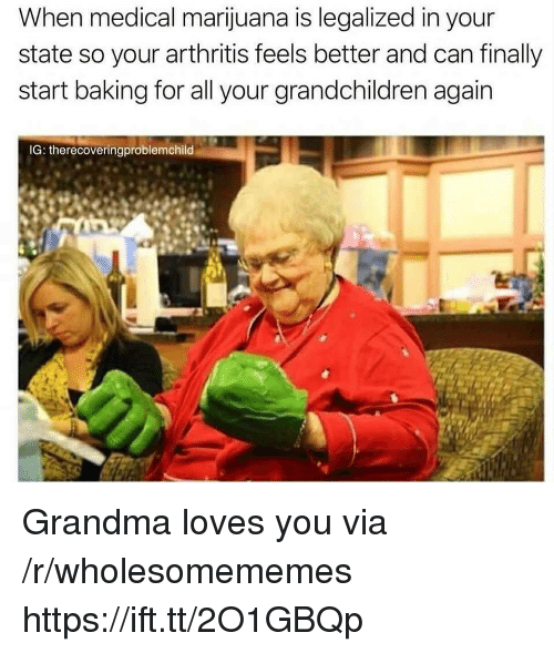 Grandma, Arthritis, and Marijuana: When medical marijuana is legalized in your  state so your arthritis feels better and can finally  start baking for all your grandchildren again  IG: therecoveringproblemchild Grandma loves you via /r/wholesomememes https://ift.tt/2O1GBQp