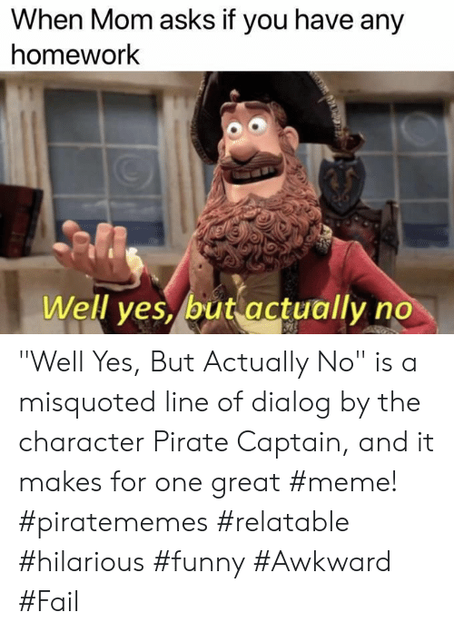 "Fail, Funny, and Meme: When Mom asks if you have any  homework  Well ves, but actually no ""Well Yes, But Actually No"" is a misquoted line of dialog by the character Pirate Captain, and it makes for one great #meme! #piratememes #relatable #hilarious #funny #Awkward #Fail"