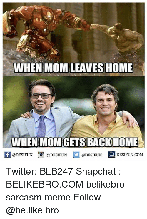 memees: WHEN MOM LEAVES HOME  WHEN MOMGETS BACKHOME  @DESIFUN  @DESIFUN  @DESIFUN  DESIFUN COM Twitter: BLB247 Snapchat : BELIKEBRO.COM belikebro sarcasm meme Follow @be.like.bro