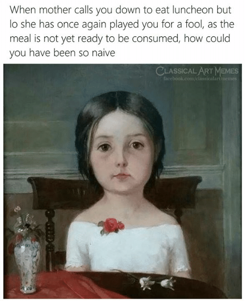 how could you: When mother calls you down to eat luncheon but  lo she has once again played you for a fool, as the  meal is not yet ready to be consumed, how could  you have been so naive  CLASSICAL ARTMEMES  facebook.com/classicalartimemes