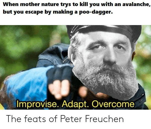 History, Nature, and Mother Nature: When mother nature trys to kill you with an avalanche,  but you escape by making a poo-dagger.  Improvise. Adapt. Overcome The feats of Peter Freuchen