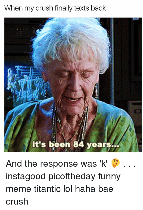 Funnies Memes: When my crush finally texts back  it's been 84 years And the response was 'k' 🤔 . . . instagood picoftheday funny meme titantic lol haha bae crush