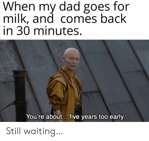 Still Waiting: When my dad goes for  milk, and comes back  in 30 minutes.  You're about... five years too early. Still waiting…