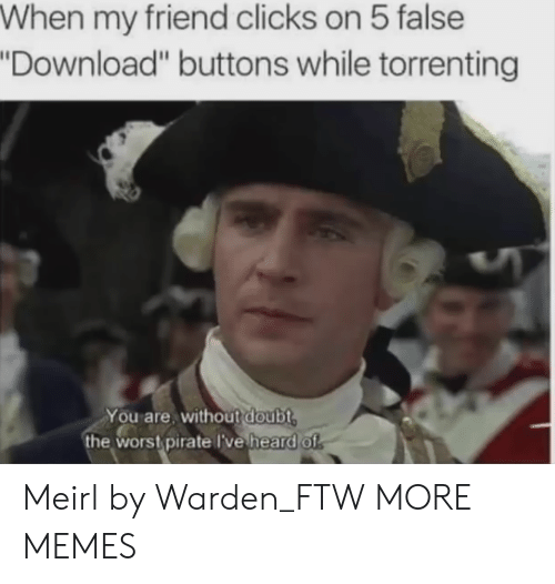 "Dank, Ftw, and Memes: When my friend clicks on 5 false  Download"" buttons while torrenting  You are, without doubt  the wors pirate lve heard of Meirl by Warden_FTW MORE MEMES"