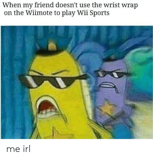 Wiimote: When my friend doesn't use the wrist wrap  on the Wiimote to play Wii Sports me irl