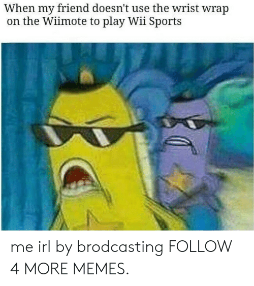 Wiimote: When my friend doesn't use the wrist wrap  on the Wiimote to play Wii Sports me irl by brodcasting FOLLOW 4 MORE MEMES.