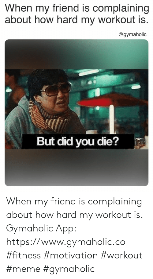 friend: When my friend is complaining about how hard my workout is.  Gymaholic App: https://www.gymaholic.co  #fitness #motivation #workout #meme #gymaholic
