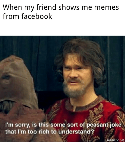 Me Memes: When my friend shows me memes  from facebook  I'm sorry, is this some sort of peasant joke  that I'm too rich to understand?  mematic.net