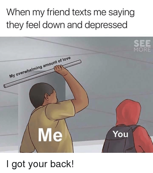 got your back: When my friend texts me saying  they feel down and depressed  SEE  MORE  My overwhelming amount of love  Me  You <p>I got your back!</p>