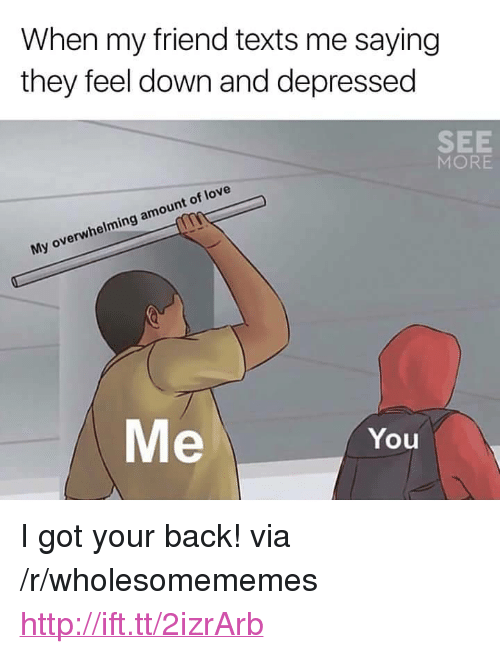 """got your back: When my friend texts me saying  they feel down and depressed  SEE  MORE  My overwhelming amount of love  Me  You <p>I got your back! via /r/wholesomememes <a href=""""http://ift.tt/2izrArb"""">http://ift.tt/2izrArb</a></p>"""