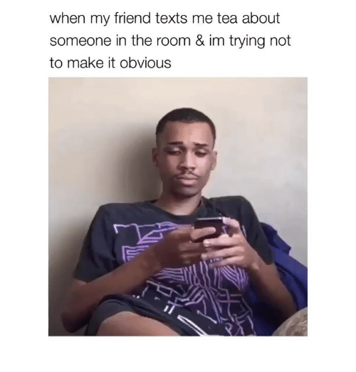 Girl Memes, Texts, and Tea: when my friend texts me tea about  someone in the room & im trying not  to make it obvious