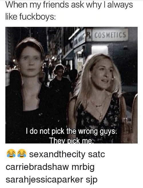 Friends, Memes, and 🤖: When my friends ask why I always  like fuckboys:  I do not pick the wrong guys.  They pick me 😂😂 sexandthecity satc carriebradshaw mrbig sarahjessicaparker sjp