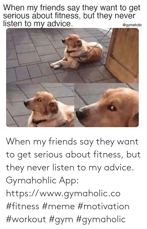 meme: When my friends say they want to get serious about fitness, but they never listen to my advice.  Gymahohlic App: https://www.gymaholic.co  #fitness #meme #motivation #workout #gym #gymaholic