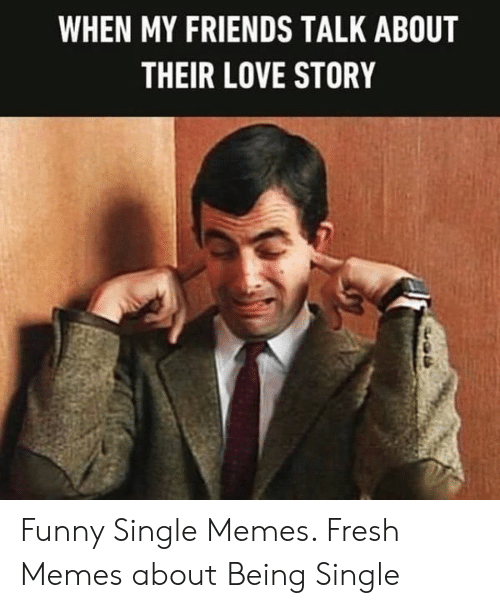 When My Friends Talk About Their Love Story Funny Single