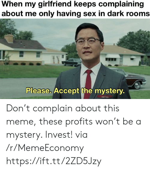 Meme, Sex, and Girlfriend: When my girlfriend keeps complaining  about me only having sex in dark rooms  Please. Accept the mystery. Don't complain about this meme, these profits won't be a mystery. Invest! via /r/MemeEconomy https://ift.tt/2ZD5Jzy