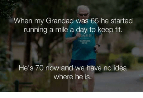 grandad: When my Grandad was 65 he started  running a mile a day to keep fit.  EAM GAT  2013  He's 70 now and we have no idea  where he is