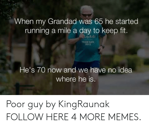grandad: When my Grandad was 65 he started  running a mile a day to keep fit.  EAM GAT  2013  He's 70 now and we have no idea  where he is Poor guy by KingRaunak FOLLOW HERE 4 MORE MEMES.