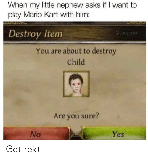 Mario: When my little nephew asks if I want to  play Mario Kart with him:  Destroy Item  @spcybois  You are about to destroy  Child  Are you sure?  Yes  No Get rekt