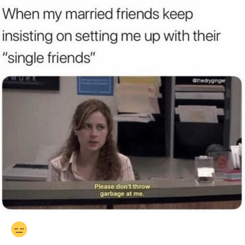 """Friends, Funny, and Single: When my married friends keep  insisting on setting me up with their  """"single friends""""  Gthedryginger  Please don't throw  garbage at me. 😑"""
