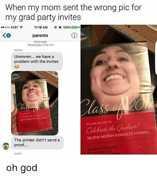 Proofs: When my mom sent the wrong pic for  my grad party invites  ..ooo AT&T  11:18 AM  o 100%  parents  IMessage  Yesterday 6:09 PM  Madre  Ummmm... we have a  problem with the invites  YOU ARE INVITED TO  clebrate the C nadadade.  SELENA MORAH GONZALEZ HARWELL  The printer didn't send a  proof....  padre oh god