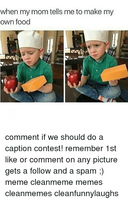 Spam Meme: when my mom tells me to make my  own food comment if we should do a caption contest! remember 1st like or comment on any picture gets a follow and a spam ;) meme cleanmeme memes cleanmemes cleanfunnylaughs