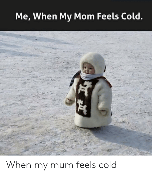 Cold: When my mum feels cold