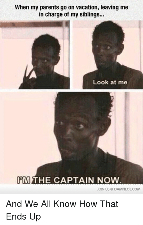 Look At Me Im The Captain: When my parents go on vacation, leaving me  in charge of my siblings...  Look at me  IM THE CAPTAIN NOW  JOIN US DAMNLOL COM And We All Know How That Ends Up
