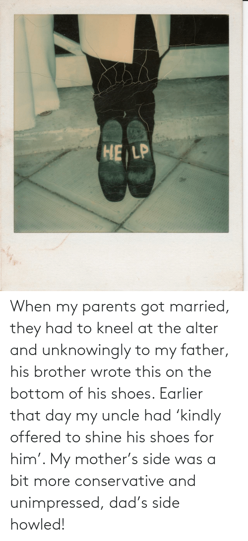 mother: When my parents got married, they had to kneel at the alter and unknowingly to my father, his brother wrote this on the bottom of his shoes. Earlier that day my uncle had 'kindly offered to shine his shoes for him'. My mother's side was a bit more conservative and unimpressed, dad's side howled!