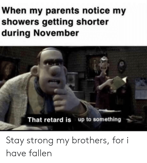 fallen: When my parents notice my  showers getting shorter  during November  That retard is up to something Stay strong my brothers, for i have fallen