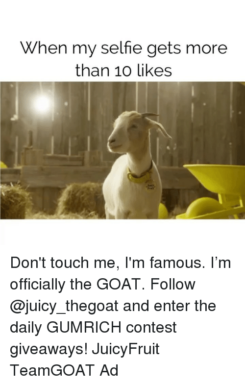 giveaways: When my selfie gets more  than 10 likes Don't touch me, I'm famous. I'm officially the GOAT. Follow @juicy_thegoat and enter the daily GUMRICH contest giveaways! JuicyFruit TeamGOAT Ad