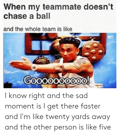 Chase, Sad, and Team: When my teammate doesn't  chase a ball  and the whole team is like I know right and the sad moment is I get there faster and I'm like twenty yards away and the other person is like five