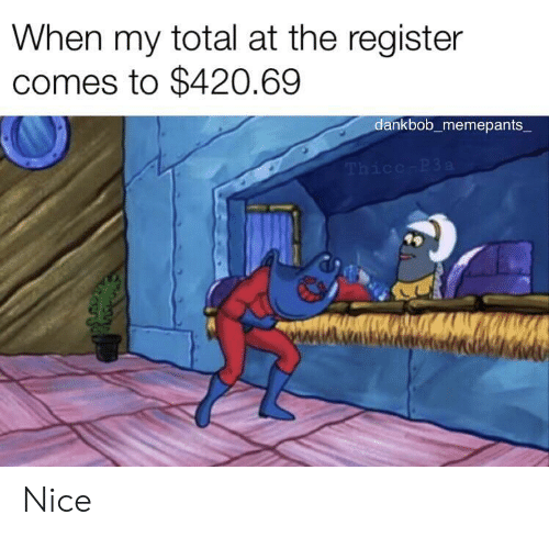 Register: When my total at the register  comes to $420.69  dankbob_memepants  Thicc-P3a Nice