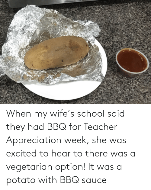 Potato: When my wife's school said they had BBQ for Teacher Appreciation week, she was excited to hear to there was a vegetarian option! It was a potato with BBQ sauce