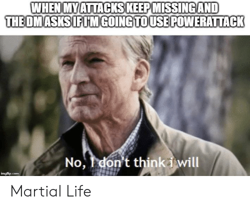 Life, DnD, and Martial: WHEN MYATTACKS KEEP MISSINGAND  THE OMASKS IFIM GOING TOUSEPOWERATTACK  No, don't think i will  imgfip.com Martial Life