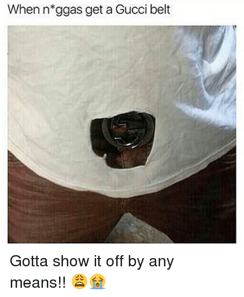 Gucci, Memes, and 🤖: When n*ggas get a Gucci belt Gotta show it off by any means!! 😩😭