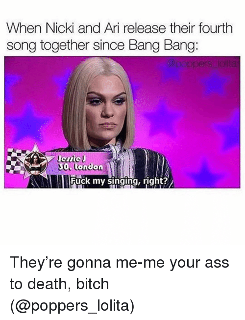 Ass, Bitch, and Singing: When Nicki and Ari release their fourth  song together since Bang Bang:  0 onion  Fuck my singing, right? They're gonna me-me your ass to death, bitch (@poppers_lolita)