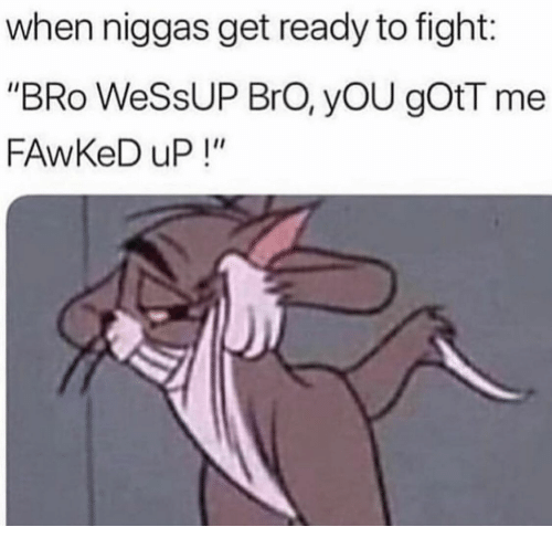 """Fight, You, and Bro: when niggas get ready to fight:  """"BRo WeSsUP BrO, yOU gOtT me  FAwKeD uP!"""""""